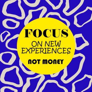 focus on new experiences not money
