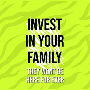 investin in your family. they wont be here for ever