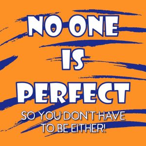 no one is perfect, so you don't have to be either