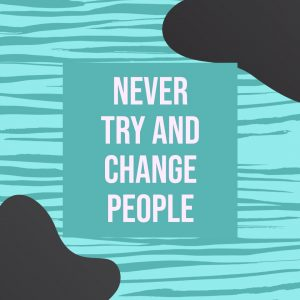 never try and change people