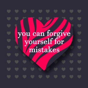 you can forgive yourself for your mistakes